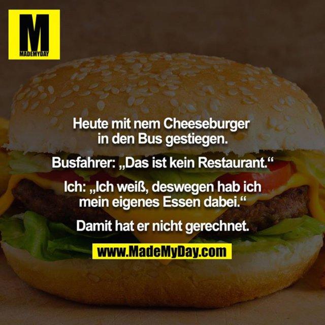 """Heute mit nem Cheeseburger in den Bus gestiegen.<br /> <br /> Busfahrer: """"Das ist kein Restaurant.""""<br /> <br /> Ich: """"Ich weiß, deswegen hab ich mein eigenes Essen dabei.""""<br /> <br /> Damit hat er nicht gerechnet."""