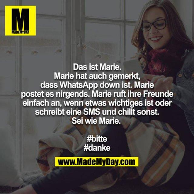 Das ist Marie. Marie hat auch gemerkt, dass WhatsApp down ist. Marie postet es nirgends. Marie ruft ihre Freunde einfach an, wenn etwas wichtiges ist oder schreibt eine SMS und chillt sonst.<br /> Sei wie Marie. <br /> <br /> #bitte<br /> #danke
