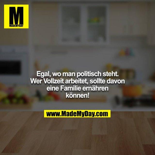 Egal, wo man politisch steht. Wer Vollzeit arbeitet, sollte davon eine Familie ernähren können!