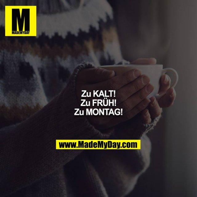 Zu KALT!<br /> Zu FRÜH!<br /> Zu MONTAG!