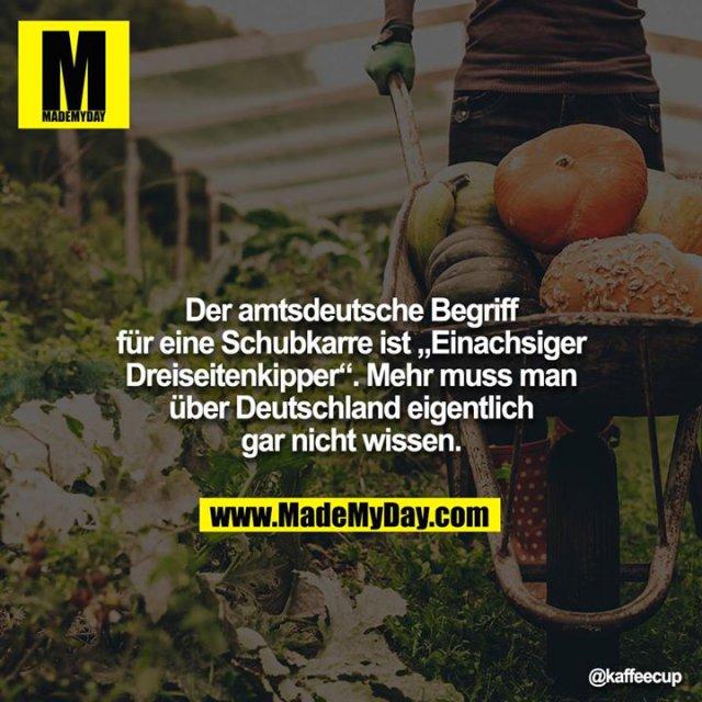 """Der amtsdeutsche Begriff für eine Schubkarre ist """"Einachsiger Dreiseitenkipper"""". Mehr muss man über Deutschland eigentlich gar nicht wissen."""