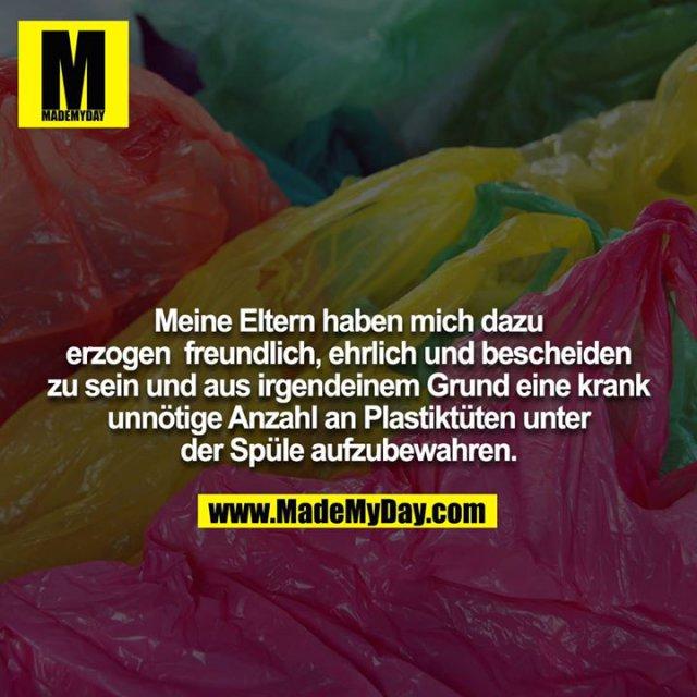 Meine Eltern haben mich dazu erzogen, freundlich, ehrlich und bescheiden zu sein und aus irgendeinem Grund eine krank unnötige Anzahl an Plastiktüten unter der Spüle aufzubewahren.