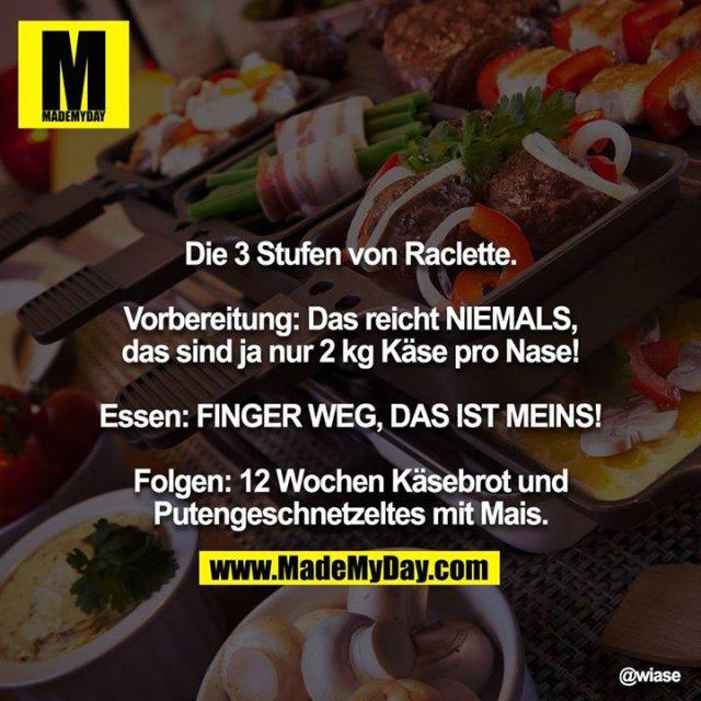 Die 3 Stufen von Raclette.<br /> <br /> Vorbereitung: <br /> Das reicht NIEMALS, das sind ja nur 2 kg Käse pro Nase!<br /> <br /> Essen: <br /> FINGER WEG, DAS IST MEINS!<br /> <br /> Folgen: <br /> 12 Wochen Käsebrot und Putengeschnetzeltes mit Mais.