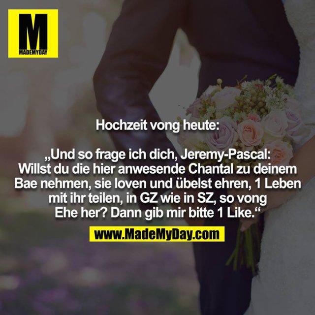 """Hochzeit vong heute:<br /> <br /> """"Und so frage ich dich, Jeremy-Pascal: Willst du die hier anwesende Chantal zu deinem Bae nehmen, sie loven und übelst ehren, 1 Leben mit ihr teilen, in GZ wie in SZ, so vong<br /> Ehe her? Dann gib mir bitte 1 Like."""""""