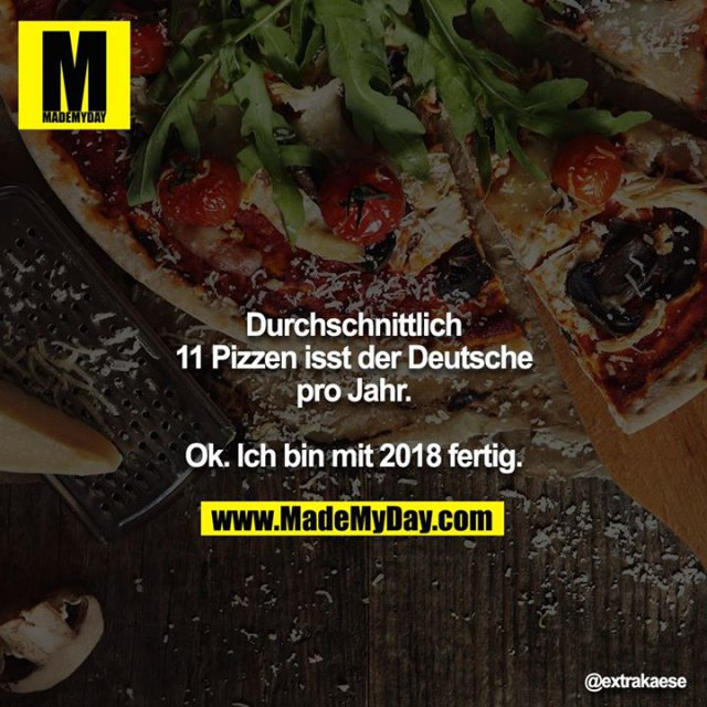 Durchschnittlich 11 Pizzen isst der Deutsche pro Jahr.<br /> <br /> Ok. Ich bin mit 2018 fertig.