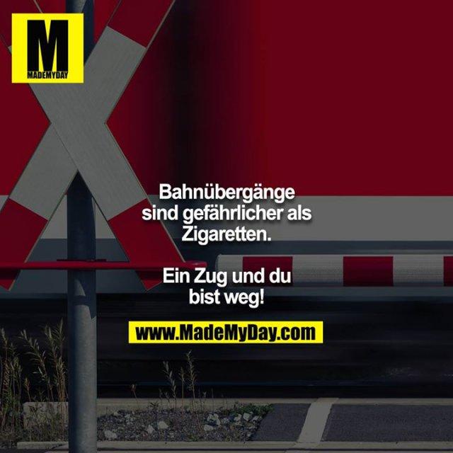 Bahnübergänge sind gefährlicher als Zigaretten.<br /> <br /> Ein Zug und du bist weg!