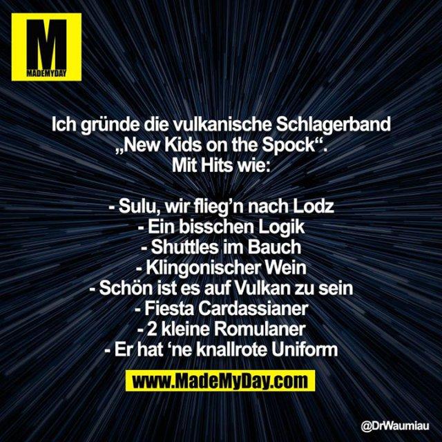 """Ich gründe die vulkanische Schlagerband """"New Kids on the Spock"""". Mit Hits wie:<br /> <br /> - Sulu, wir flieg'n nach Lodz<br /> - Ein bisschen Logik<br /> - Shuttles im Bauch<br /> - Klingonischer Wein<br /> - Schön ist es auf Vulkan zu sein<br /> - Fiesta Cardassianer<br /> - 2 kleine Romulaner<br /> - Er hat 'ne knallrote Uniform"""