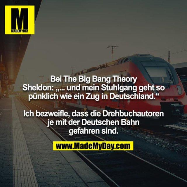 """Bei The Big Bang Theory<br /> Sheldon: """"... und mein Stuhlgang geht so pünklich wie ein Zug in Deutschland.""""<br /> <br /> Ich bezweifle, dass die Drehbuchautoren je mit der Deutschen Bahn gefahren sind."""