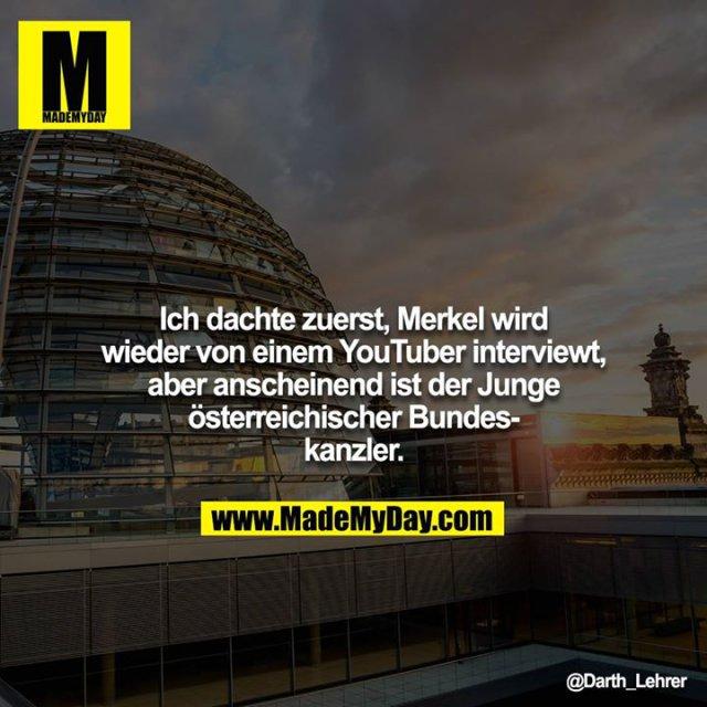 Ich dachte zuerst, Merkel wird wieder von einem YouTuber interviewt, aber anscheinend ist der Junge österreichischer Bundeskanzler.