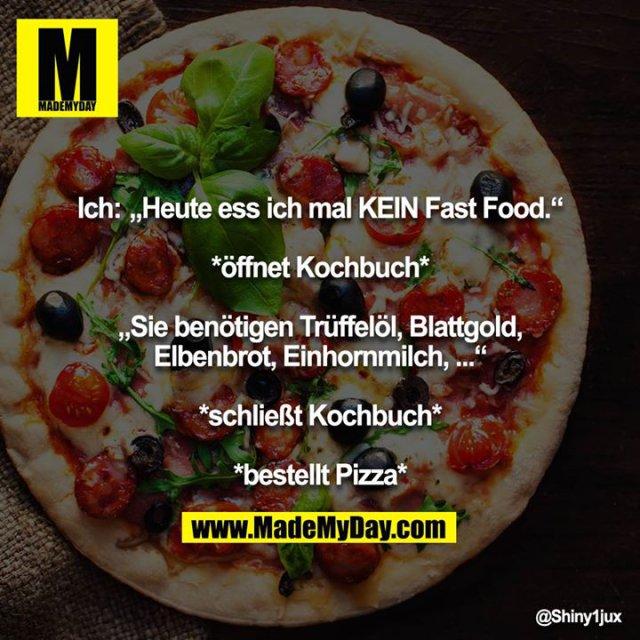 """Ich: """"Heute ess ich mal KEIN Fast Food.""""<br /> <br /> *öffnet Kochbuch*<br /> <br /> """"Sie benötigen Trüffelöl, Blattgold, Elbenbrot, Einhornmilch, ...""""<br /> <br /> *schließt Kochbuch*<br /> <br /> *bestellt Pizza*"""