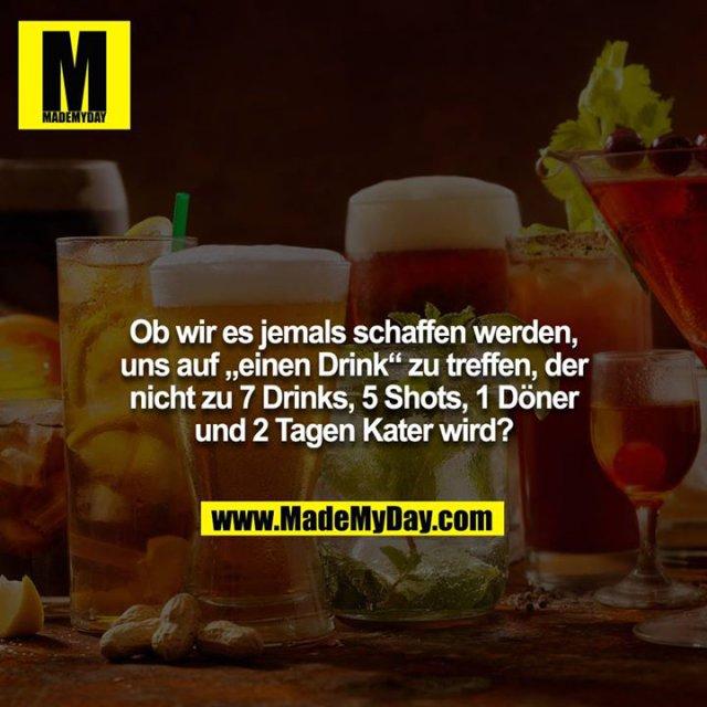 """Ob wir es jemals schaffen werden, uns auf """"einen Drink"""" zu treffen, der nicht zu 7 Drinks, 5 Shots, 1 Döner und 2 Tagen Kater wird?"""
