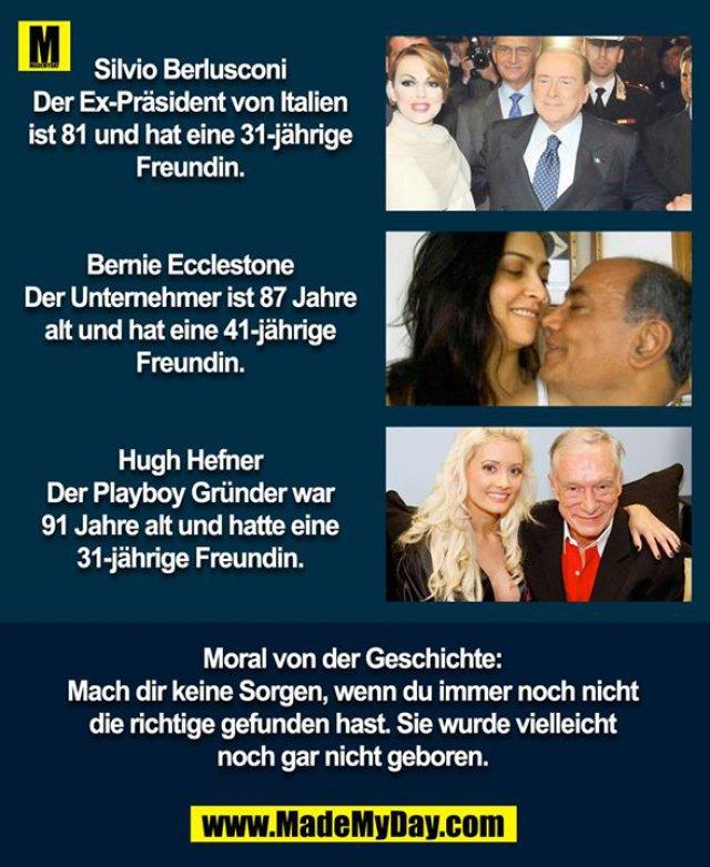 Silvio Berlusconi<br /> Der Ex-Präsident von Italien ist 81 und hat eine 31-jährige Freundin.<br /> <br /> Bernie Ecclestone<br /> Der Unternehmer ist 87 Jahre alt und hat eine 41-jährige Freundin.<br /> <br /> Hugh Hefner<br /> Der Playboy Gründer war 91 Jahre alt und hatte eine 31-jährige Freundin.<br /> <br /> Moral von der Geschichte:<br /> Mach dir keine Sorgen, wenn du immer noch nicht die richtige gefunden hast, sie wurde vielleicht noch gar nicht geboren.