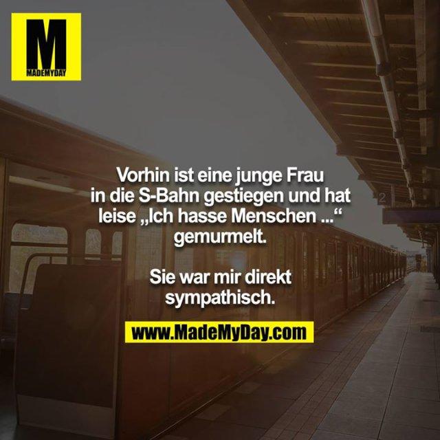 """Vorhin ist eine junge Frau in die S-Bahn gestiegen und hat<br /> leise """"Ich hasse Menschen ..."""" gemurmelt.<br /> <br /> Sie war mir direkt sympathisch."""
