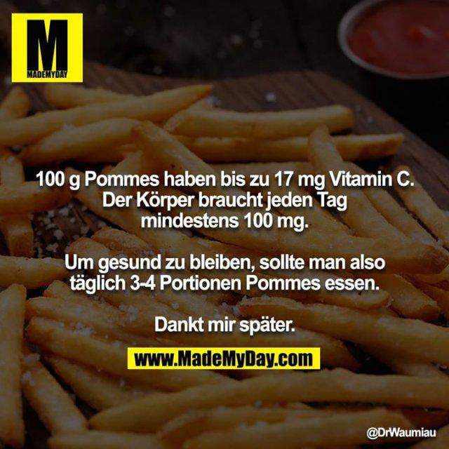 100 g Pommes haben bis zu 17 mg Vitamin C. Der Körper braucht jeden Tag mindestens 100 mg.<br /> <br /> Um gesund zu bleiben, sollte man also täglich 3-4 Portionen Pommes essen.<br /> <br /> Dankt mir später.