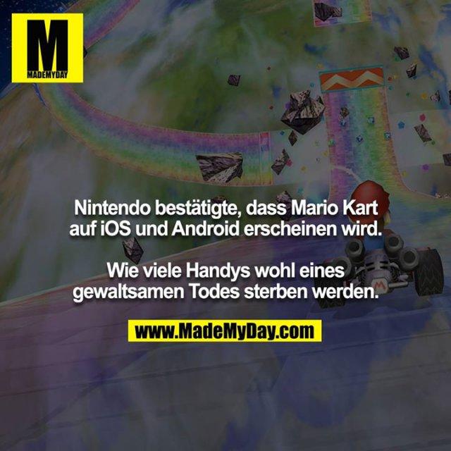 Nintendo bestätigte, dass Mario Kart auf iOS und Android erscheinen wird.<br /> <br /> Wie viele Handys wohl eines gewaltsamen Todes sterben werden.