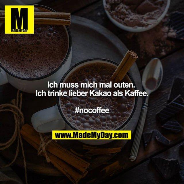 Ich muss mich mal outen. <br /> Ich trinke lieber Kakao als Kaffee.<br /> <br /> #nocoffee