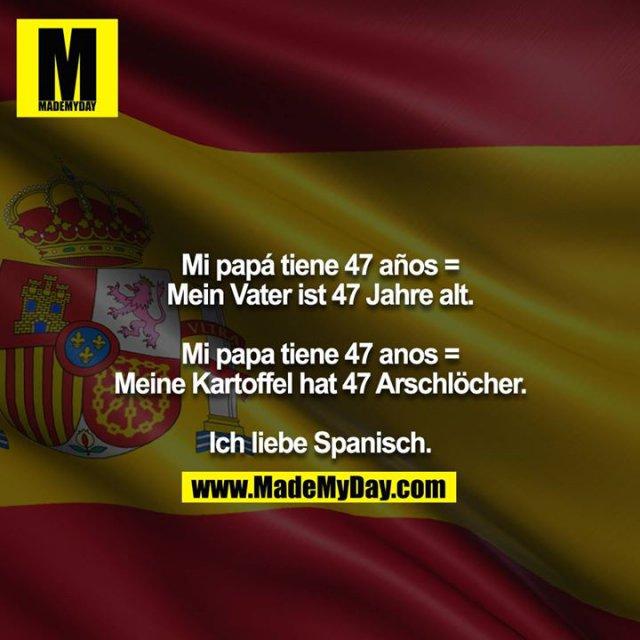 Mi papá tiene 47 años = Mein Vater ist 47 Jahre alt.<br /> <br /> Mi papa tiene 47 anos = Meine Kartoffel hat 47 Arschlöcher.<br /> <br /> Ich liebe Spanisch.