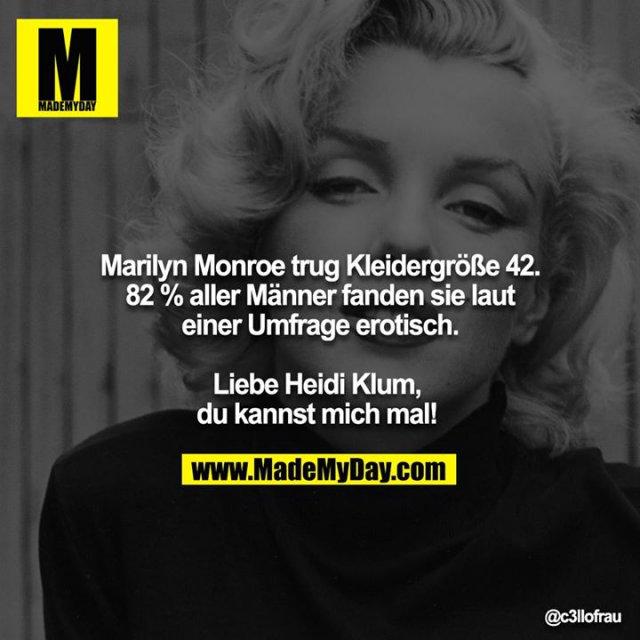 Marilyn Monroe trug Kleidergröße 42. 82 % aller Männer fanden sie laut einer Umfrage erotisch.<br /> <br /> Liebe Heidi Klum, du kannst mich mal!