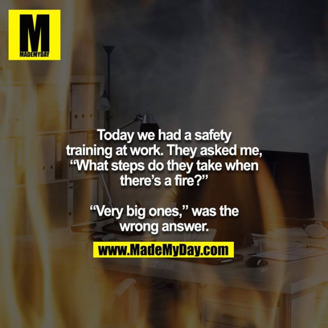 """Today we had a safety training at work. They asked me, """"What steps do they take when there's a fire?""""<br /> <br /> """"Very big ones,"""" was the wrong answer."""
