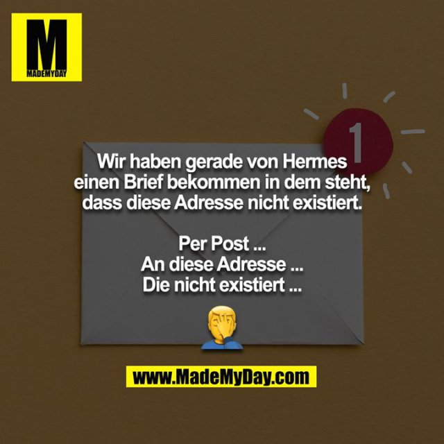 Wir haben gerade von Hermes einen Brief bekommen in dem steht, dass diese Adresse nicht existiert.<br /> <br /> Per Post ...<br /> An diese Adresse ...<br /> Die nicht existiert ...<br /> <br /> 🤦