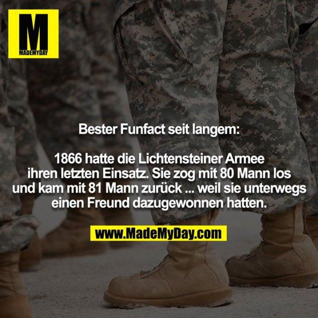 Bester Funfact seit langem:<br /> <br /> 1866 hatte die Lichtensteiner Armee ihren letzten Einsatz. Sie zog mit 80 Mann los und kam mit 81 Mann zurück ... weil sie unterwegs einen Freund dazugewonnen hatten.