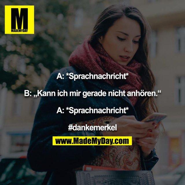 """A: *Sprachnachricht*<br /> <br /> B: """"Kann ich mir gerade nicht anhören.""""<br /> <br /> A: *Sprachnachricht*<br /> <br /> #dankemerkel"""