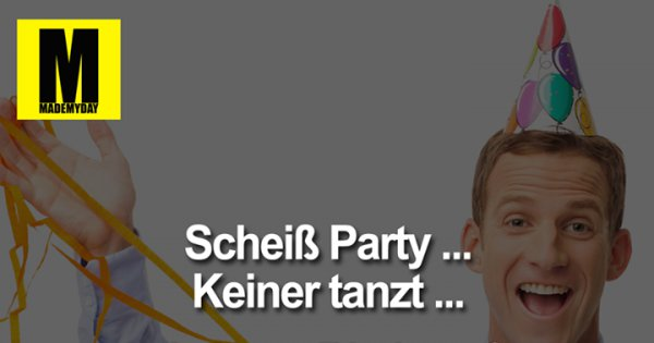 schei party keiner tanzt made my day. Black Bedroom Furniture Sets. Home Design Ideas